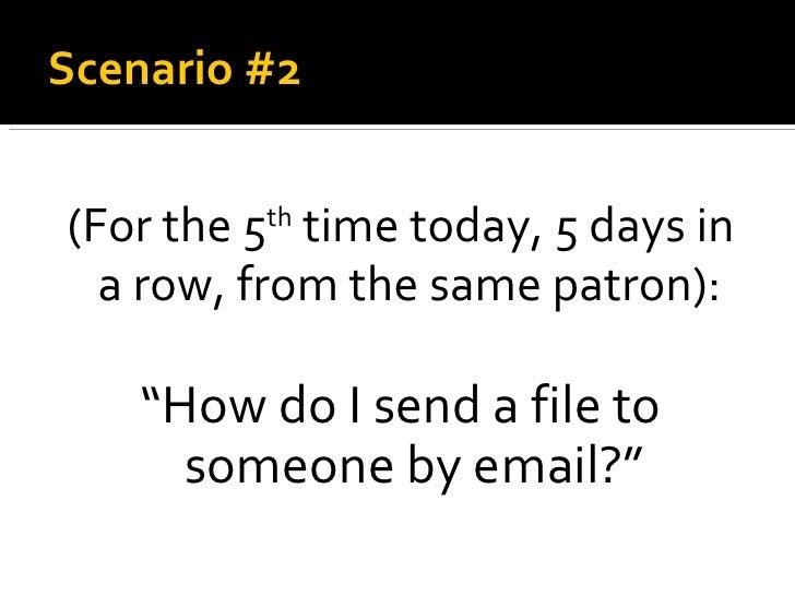 "Scenario #2 <ul><li>(For the 5 th  time today, 5 days in a row, from the same patron):   </li></ul><ul><li>"" How do I send..."