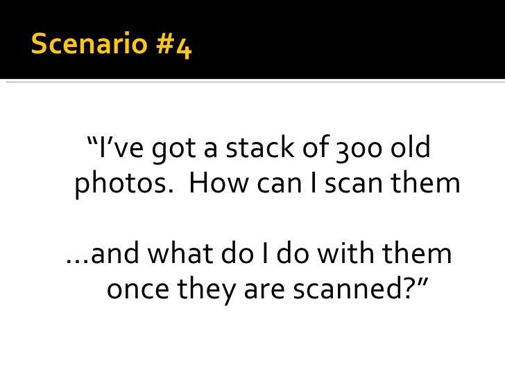"Scenario #4 <ul><li>"" I've got a stack of 300 old photos.  How can I scan them </li></ul><ul><li>… and what do I do with t..."