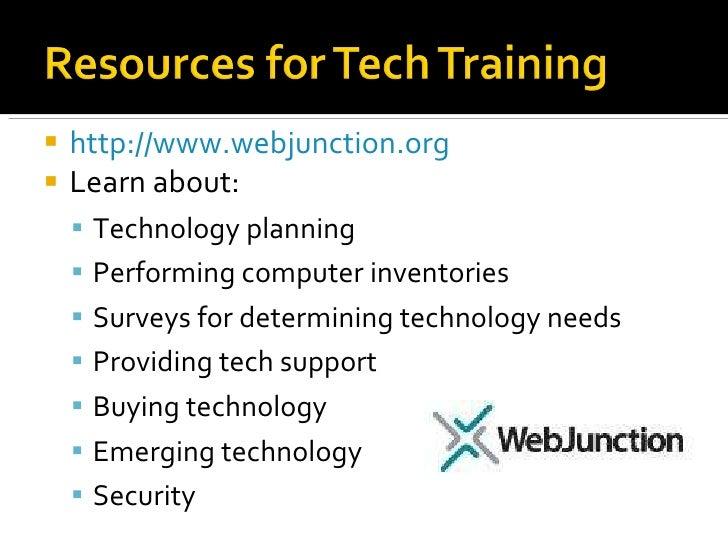 <ul><li>http://www.webjunction.org   </li></ul><ul><li>Learn about:  </li></ul><ul><ul><li>Technology planning </li></ul><...