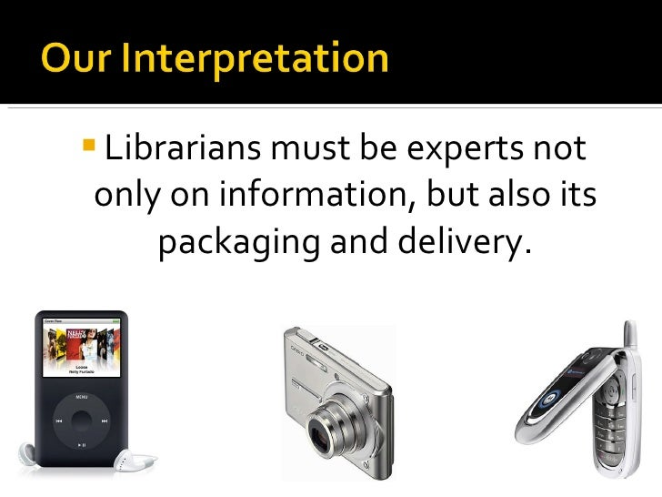 <ul><li>Librarians must be experts not only on information, but also its packaging and delivery. </li></ul>
