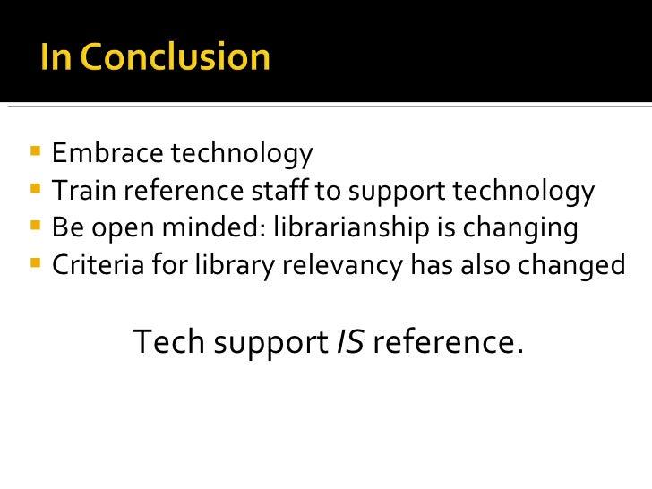 <ul><li>Embrace technology </li></ul><ul><li>Train reference staff to support technology </li></ul><ul><li>Be open minded:...
