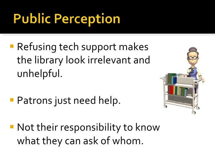 <ul><li>Refusing tech support makes the library look irrelevant and unhelpful. </li></ul><ul><li>Patrons just need help. <...