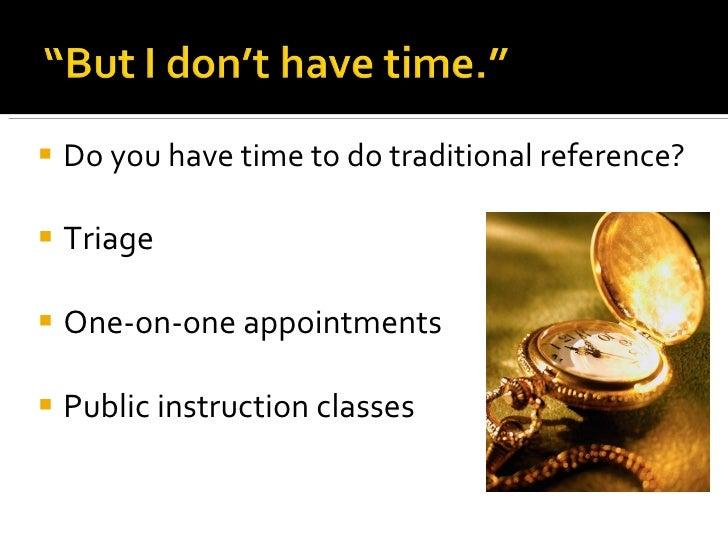 <ul><li>Do you have time to do traditional reference? </li></ul><ul><li>Triage  </li></ul><ul><li>One-on-one appointments ...