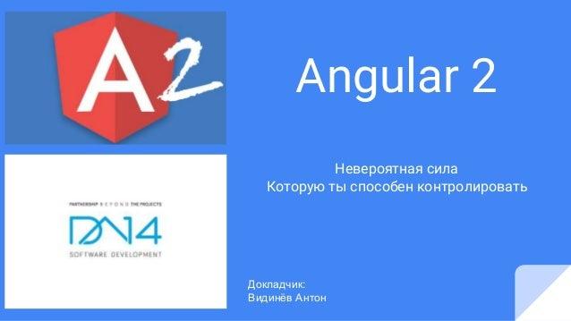 Angular 2 Невероятная сила Которую ты способен контролировать Докладчик: Видинёв Антон
