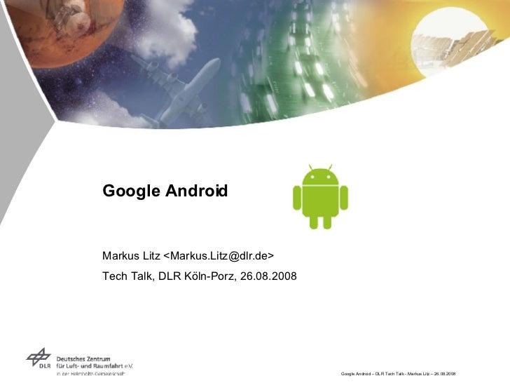 Google Android Markus Litz <Markus.Litz@dlr.de> Tech Talk, DLR Köln-Porz, 26.08.2008
