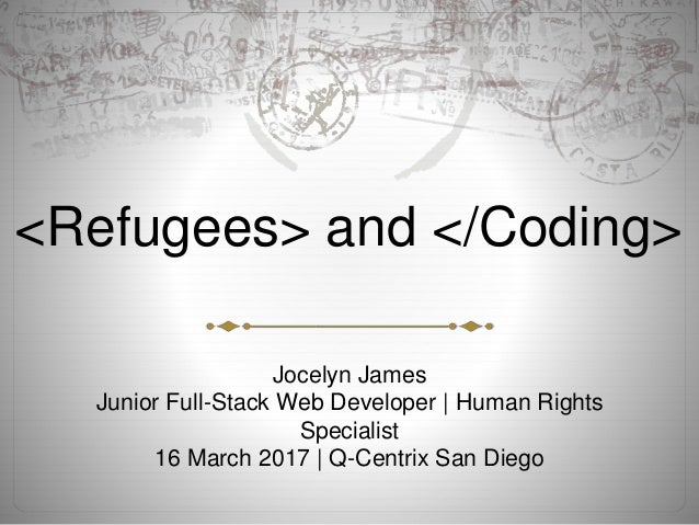 <Refugees> and </Coding> Jocelyn James Junior Full-Stack Web Developer   Human Rights Specialist 16 March 2017   Q-Centrix...