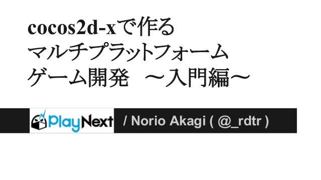 cocos2d-xで作る マルチプラットフォーム ゲーム開発 〜入門編〜 / Norio Akagi ( @_rdtr )