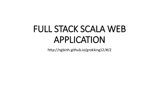 FULL STACK SCALA WEB APPLICATION http://ngbinh.github.io/grokking12/#/2