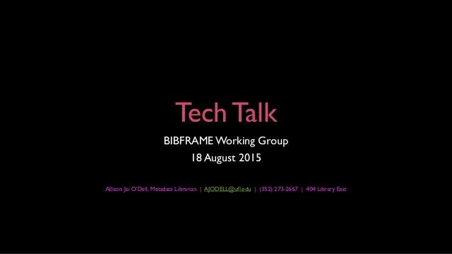 Tech Talk BIBFRAMEWorking Group 18 August 2015 Allison Jai O'Dell, Metadata Librarian | AJODELL@ufl.edu | (352) 273-2667 |...