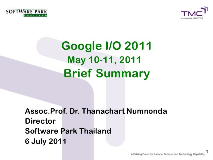 Google I/O 2011          May 10-11, 2011         Brief SummaryAssoc.Prof. Dr. Thanachart NumnondaDirectorSoftware Park Tha...