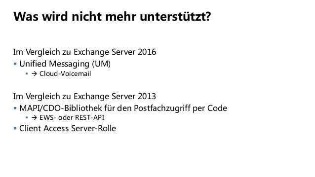 Was wird nicht mehr unterstützt? Im Vergleich zu Exchange Server 2016  Unified Messaging (UM)   Cloud-Voicemail Im Verg...