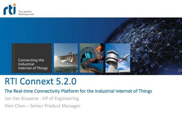 RTI Connext 5.2.0 The Real-time Connectivity Platform for the Industrial Internet of Things Jan Van Bruaene - VP of Engine...