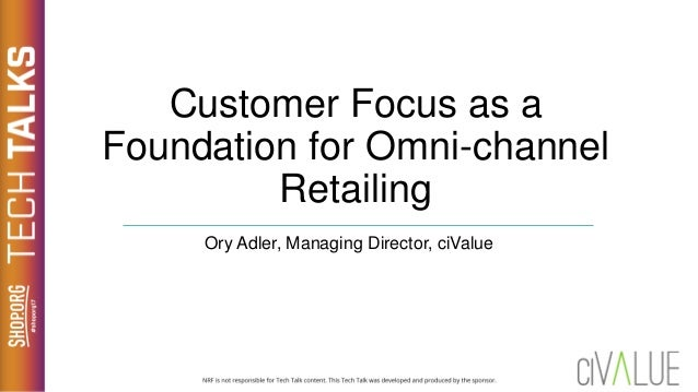 Customer Focus as a Foundation for Omni-channel Retailing Ory Adler, Managing Director, ciValue