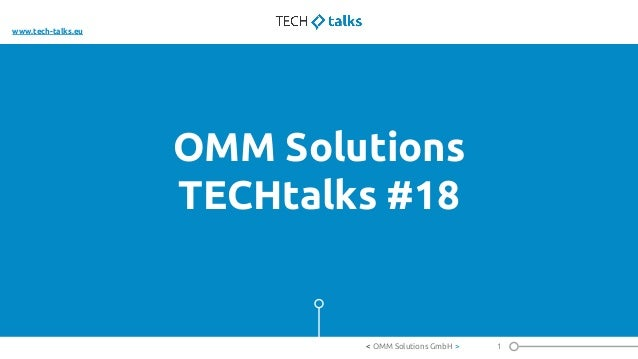 OMM Solutions TECHtalks #18 1< OMM Solutions GmbH > www.tech-talks.eu
