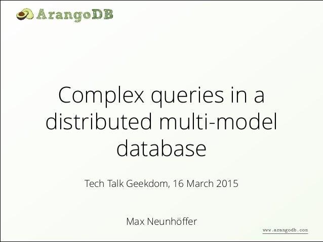 Complex queries in a distributed multi-model database Max Neunhöffer Tech Talk Geekdom, 16 March 2015 www.arangodb.com