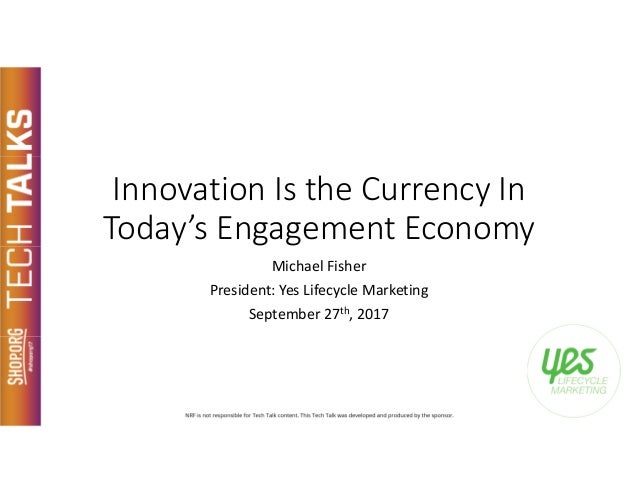 Innovation Is the Currency In Today's Engagement Economy Michael Fisher President: Yes Lifecycle Marketing September 27th,...
