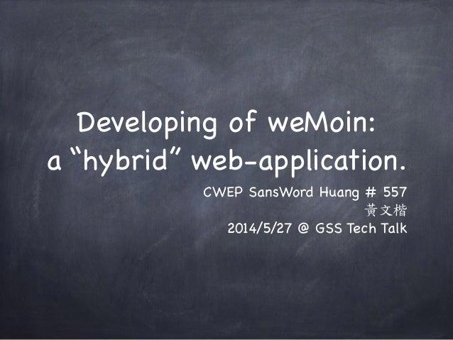 "Developing of weMoin:  a ""hybrid"" web-application. CWEP SansWord Huang # 557  黃文楷   2014/5/27 @ GSS Tech Talk"