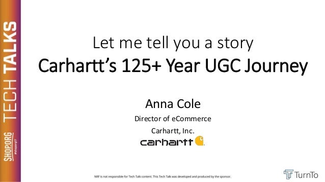 Let me tell you a story Carhartt's 125+ Year UGC Journey Anna Cole Director of eCommerce Carhartt, Inc.