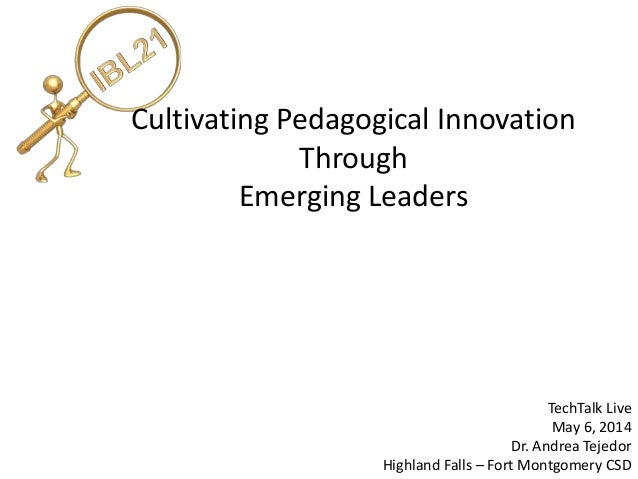 Cultivating Pedagogical Innovation Through Emerging Leaders TechTalk Live May 6, 2014 Dr. Andrea Tejedor Highland Falls – ...