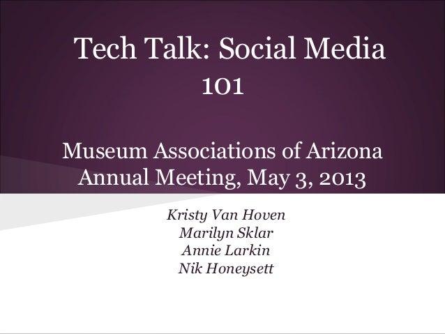 Tech Talk: Social Media 101 Museum Associations of Arizona Annual Meeting, May 3, 2013 Kristy Van Hoven Marilyn Sklar Anni...