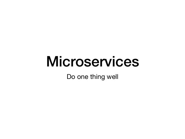 Microservices Do one thing well