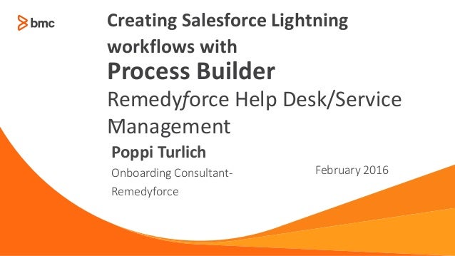 — Onboarding Consultant- Remedyforce February 2016 Poppi Turlich Creating Salesforce Lightning workflows with Process Buil...
