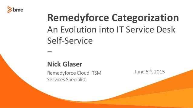 — Remedyforce Cloud ITSM Services Specialist June 5th, 2015 Nick Glaser Remedyforce Categorization An Evolution into IT Se...