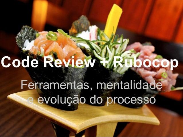 Code Review + Rubocop Ferramentas, mentalidade e evolução do processo