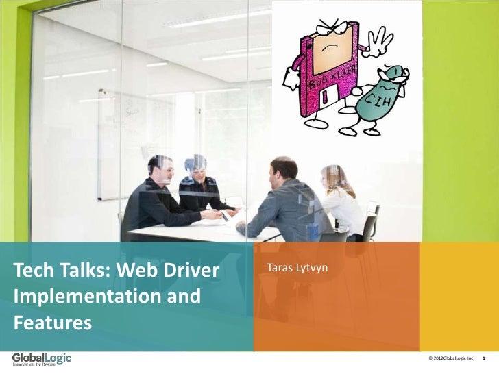 Tech Talks: Web Driver   Taras LytvynImplementation andFeatures                                        © 2012GlobalLogic I...
