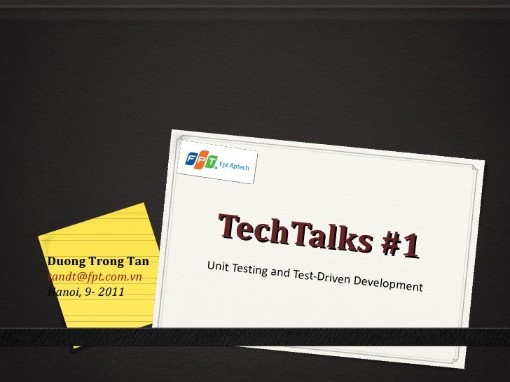 TechTalks #1 Unit Testing and Test-Driven Development Duong Trong Tan [email_address] Hanoi, 9- 2011