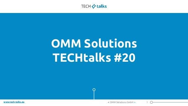 www.tech-talks.eu OMM Solutions TECHtalks #20 1< OMM Solutions GmbH >