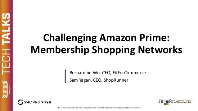 Challenging Amazon Prime: Membership Shopping Networks Bernardine Wu, CEO, FitForCommerce Sam Yagan, CEO, ShopRunner