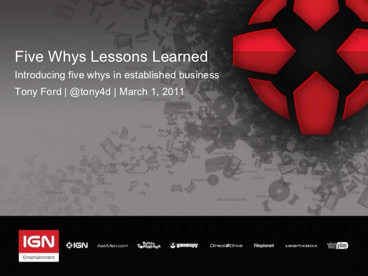 Five Whys Lessons Learned <ul><li>Introducing five whys in established business </li></ul><ul><li>Tony Ford   @tony4d   Ma...