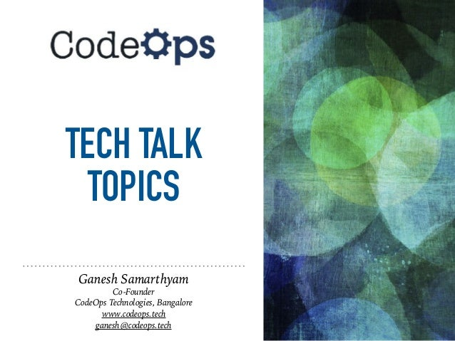 TECH TALK TOPICS Ganesh Samarthyam Co-Founder CodeOps Technologies, Bangalore www.codeops.tech ganesh@codeops.tech