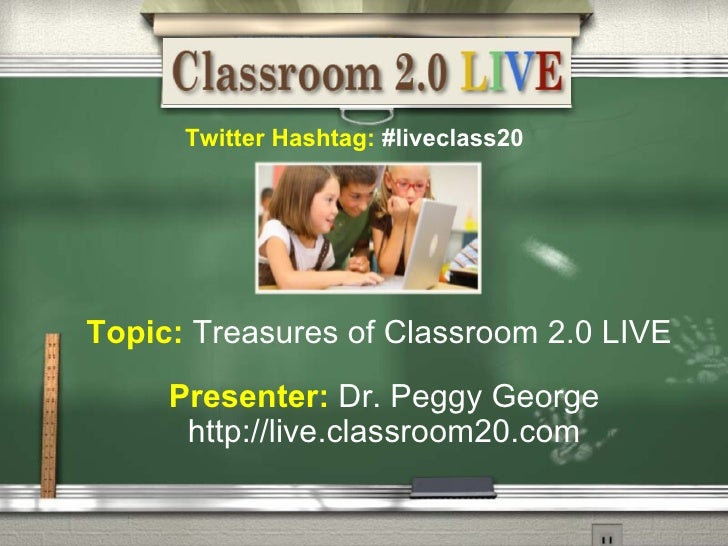 Presenter:   Dr. Peggy George http://live.classroom20.com Topic:   Treasures of Classroom 2.0 LIVE Twitter Hashtag:  #live...
