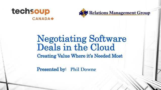Negotiating Software Deals in the Cloud Creating Value Where it's Needed Most Presented by: Phil Downe