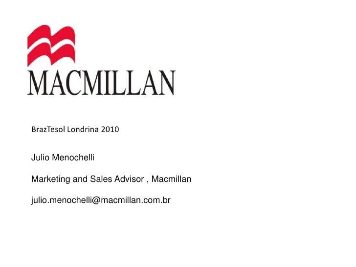 BrazTesol Londrina 2010<br />Julio Menochelli<br />Marketing and Sales Advisor , Macmillan<br />julio.menochelli@macmillan...