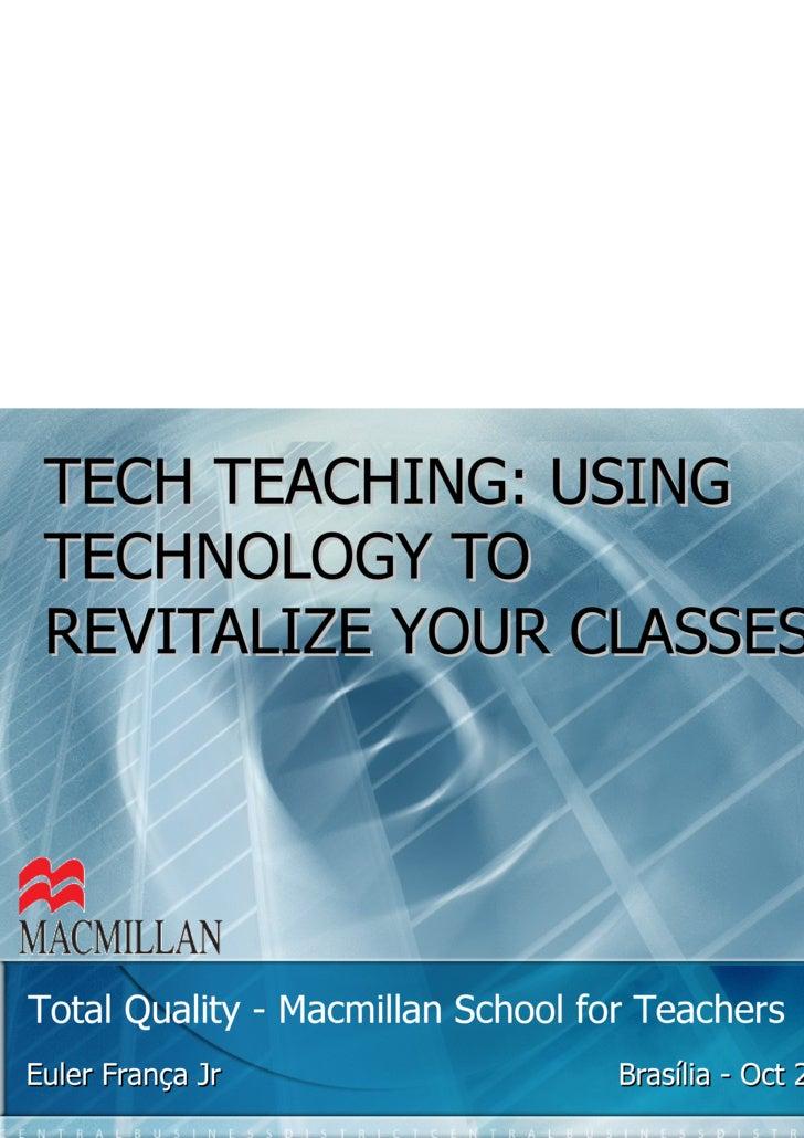 TECH TEACHING: USING TECHNOLOGY TO REVITALIZE YOUR CLASSES Euler França Jr  Brasília - Oct 23 rd , 2009  Total Quality - M...