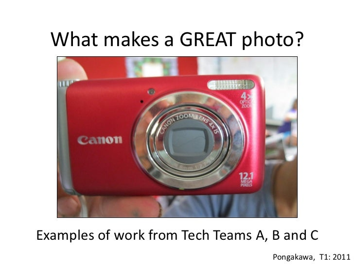 What makes a GREAT photo?Examples of work from Tech Teams A, B and C                                    Pongakawa, T1: 2011