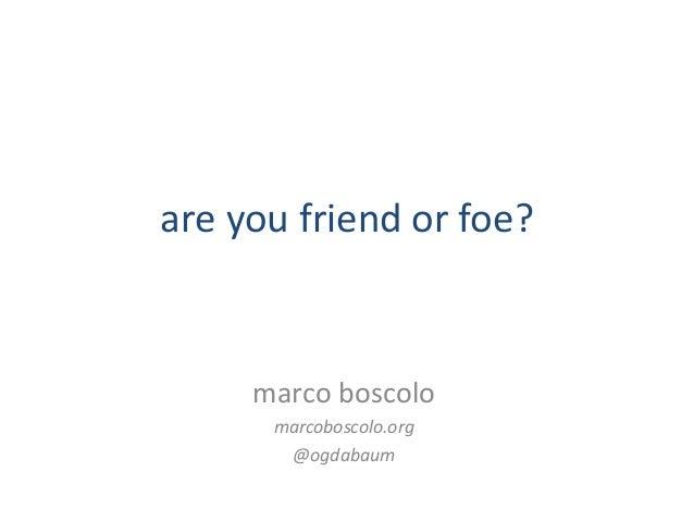 are you friend or foe?  marco boscolo marcoboscolo.org @ogdabaum