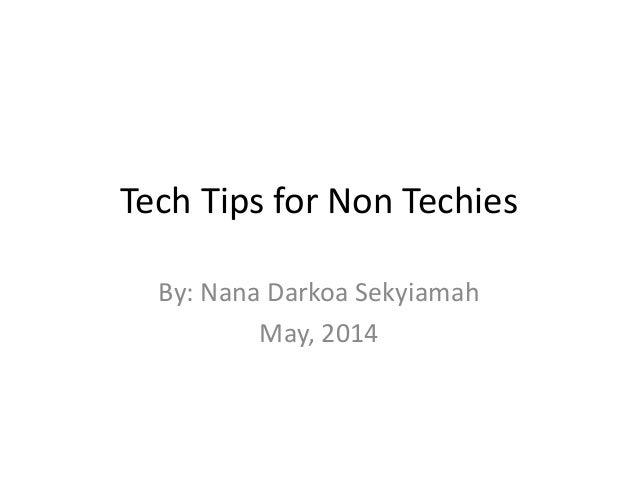 Tech Tips for Non Techies By: Nana Darkoa Sekyiamah May, 2014