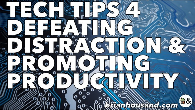 TECH TIPS 4 DEFEATING DISTRACTION & PROMOTING PRODUCTIVITY brianhousand.com