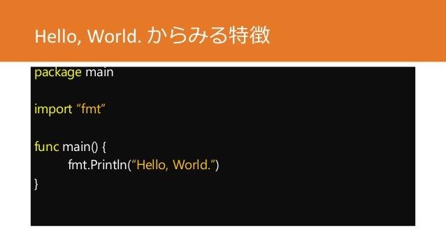 "Hello, World. からみる特徴 package main import ""fmt"" func main() { fmt.Println(""Hello, World."") }"