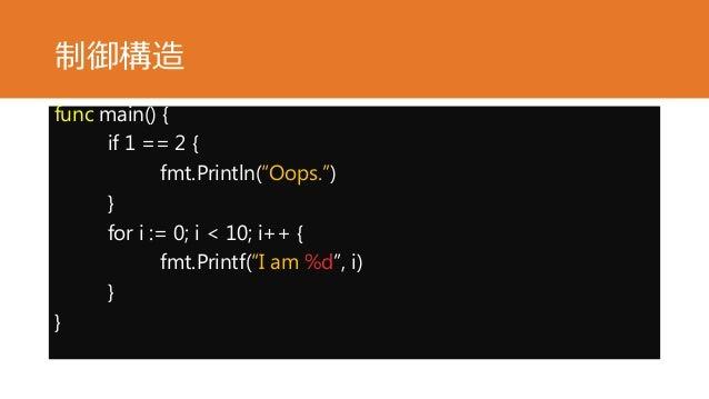 """制御構造 func main() { if 1 == 2 { fmt.Println(""""Oops."""") } for i := 0; i < 10; i++ { fmt.Printf(""""I am %d"""", i) } }"""