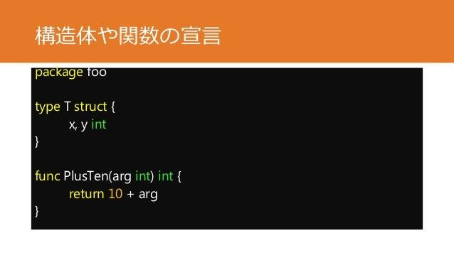 構造体や関数の宣言 package foo type T struct { x, y int } func PlusTen(arg int) int { return 10 + arg }