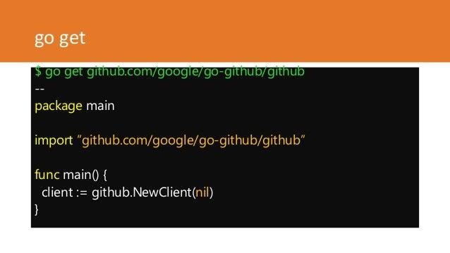 "go get $ go get github.com/google/go-github/github -- package main import ""github.com/google/go-github/github"" func main()..."