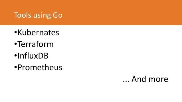 Tools using Go •Kubernates •Terraform •InfluxDB •Prometheus ... And more