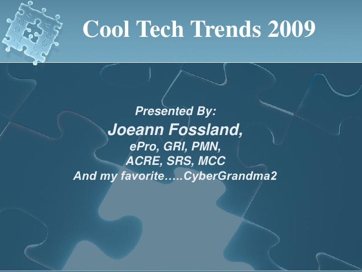 Cool Tech Trends 2009            Presented By:      Joeann Fossland,          ePro, GRI, PMN,         ACRE, SRS, MCC And m...