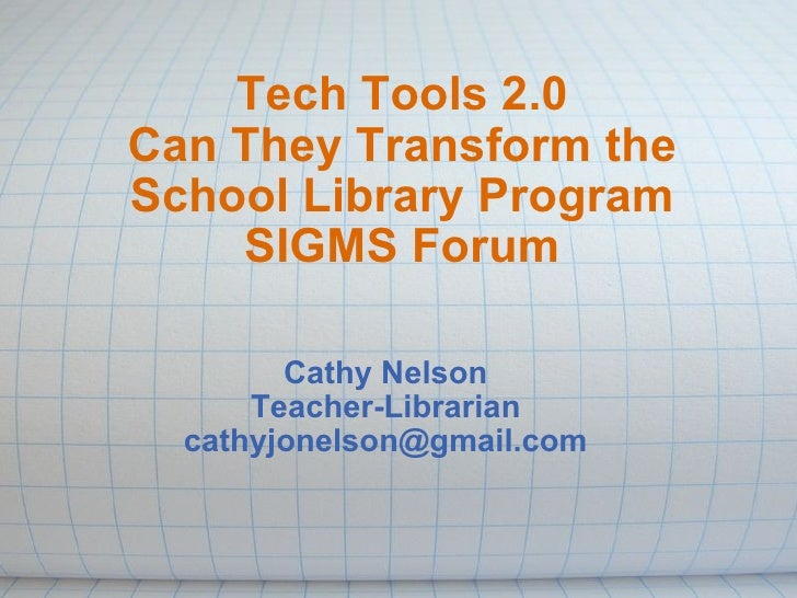 Tech Tools 2.0 Can They Transform the School Library Program SIGMS Forum Cathy Nelson Teacher-Librarian [email_address]