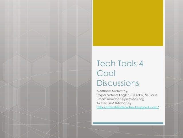 Tech Tools 4 Cool Discussions Matthew Mahaffey Upper School English - MICDS, St. Louis Email: mmahaffey@micds.org Twitter:...
